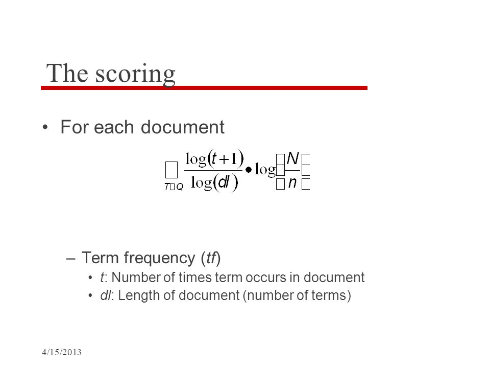 4/15/2013 The scoring For each document –Term frequency (tf) t: Number of times term occurs in document dl: Length of document (number of terms)
