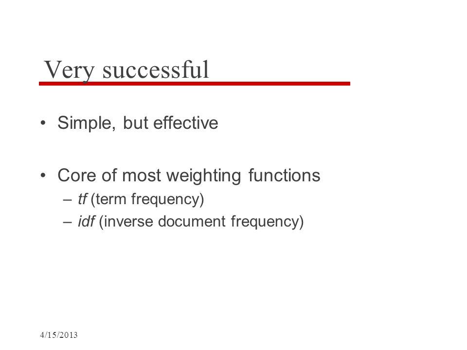 4/15/2013 Very successful Simple, but effective Core of most weighting functions –tf (term frequency) –idf (inverse document frequency)