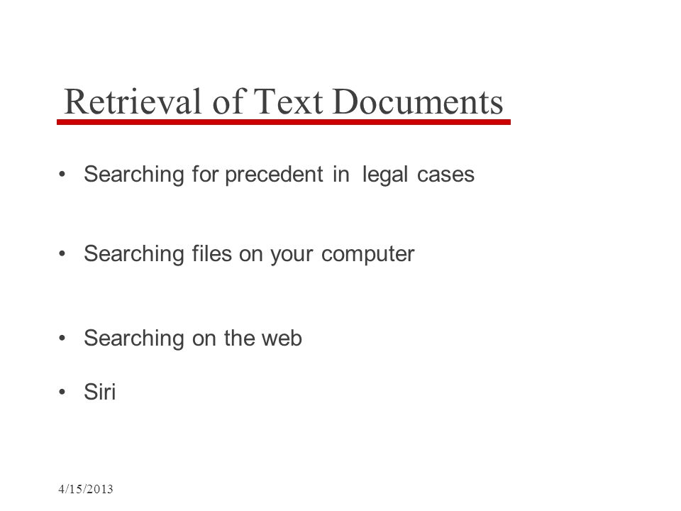 4/15/2013 Retrieval of Text Documents Searching for precedent in legal cases Searching files on your computer Searching on the web Siri