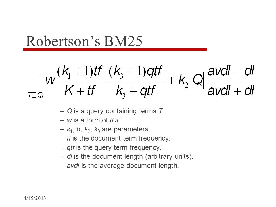 4/15/2013 Robertson's BM25 –Q is a query containing terms T –w is a form of IDF –k 1, b, k 2, k 3 are parameters.