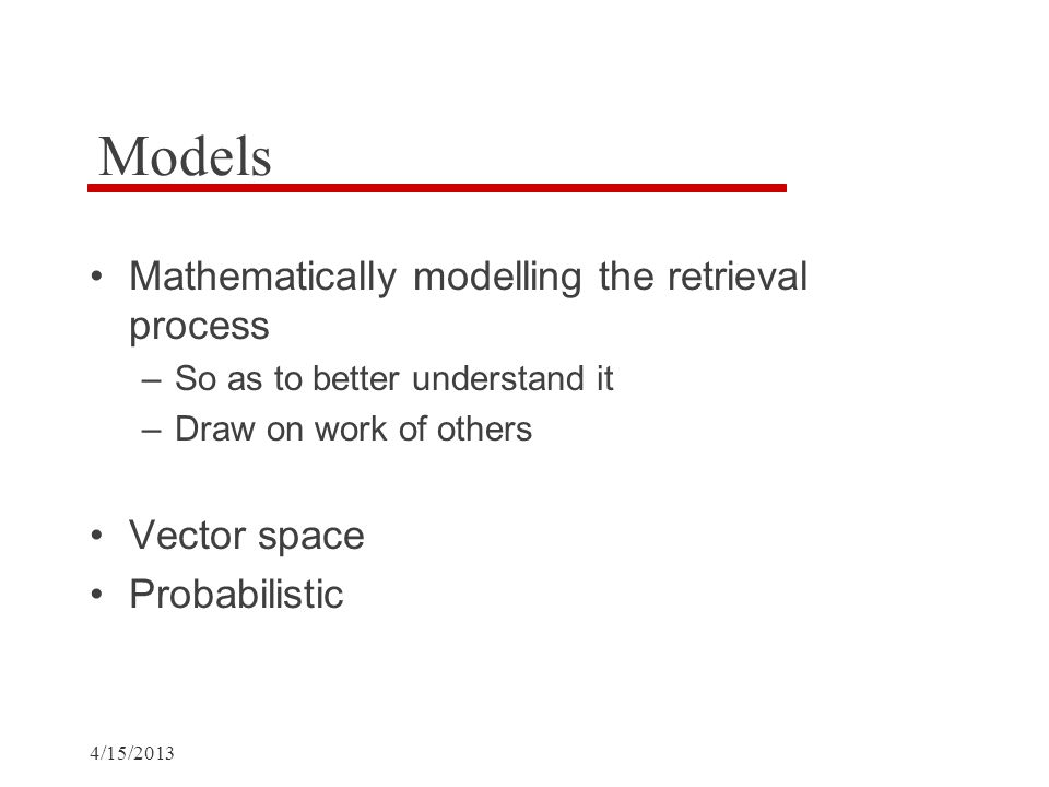 4/15/2013 Models Mathematically modelling the retrieval process –So as to better understand it –Draw on work of others Vector space Probabilistic