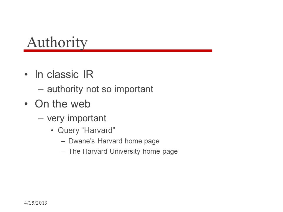 4/15/2013 Authority In classic IR –authority not so important On the web –very important Query Harvard –Dwane's Harvard home page –The Harvard University home page