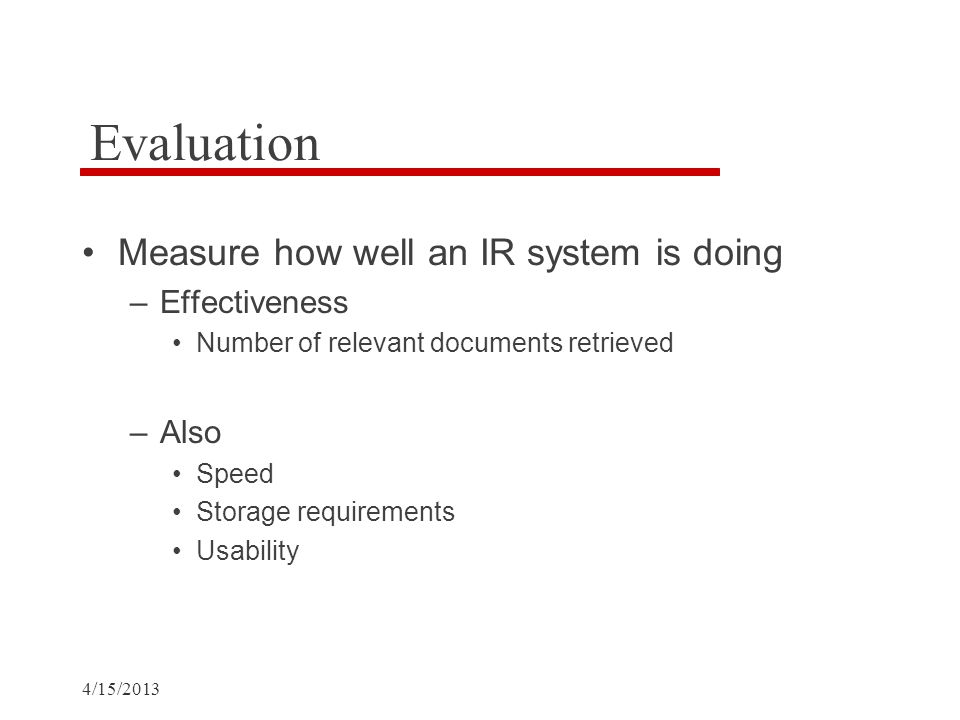 4/15/2013 Evaluation Measure how well an IR system is doing –Effectiveness Number of relevant documents retrieved –Also Speed Storage requirements Usability