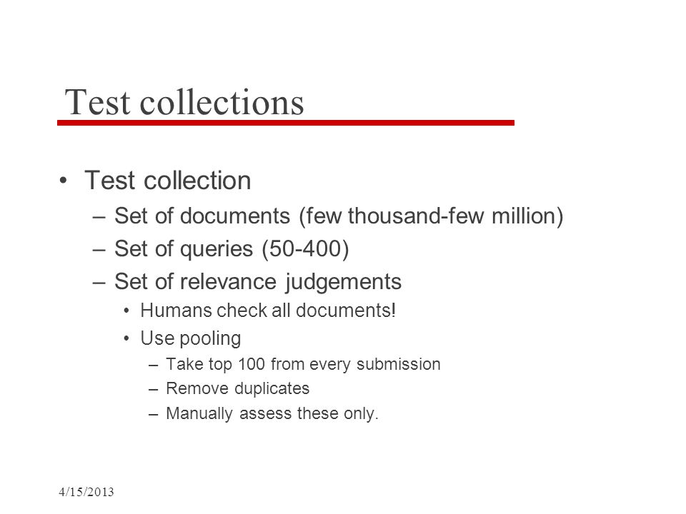 Test collections Test collection –Set of documents (few thousand-few million) –Set of queries (50-400) –Set of relevance judgements Humans check all documents.
