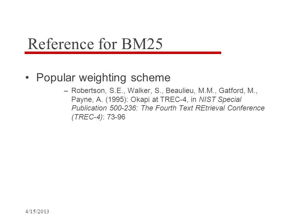 4/15/2013 Reference for BM25 Popular weighting scheme –Robertson, S.E., Walker, S., Beaulieu, M.M., Gatford, M., Payne, A.