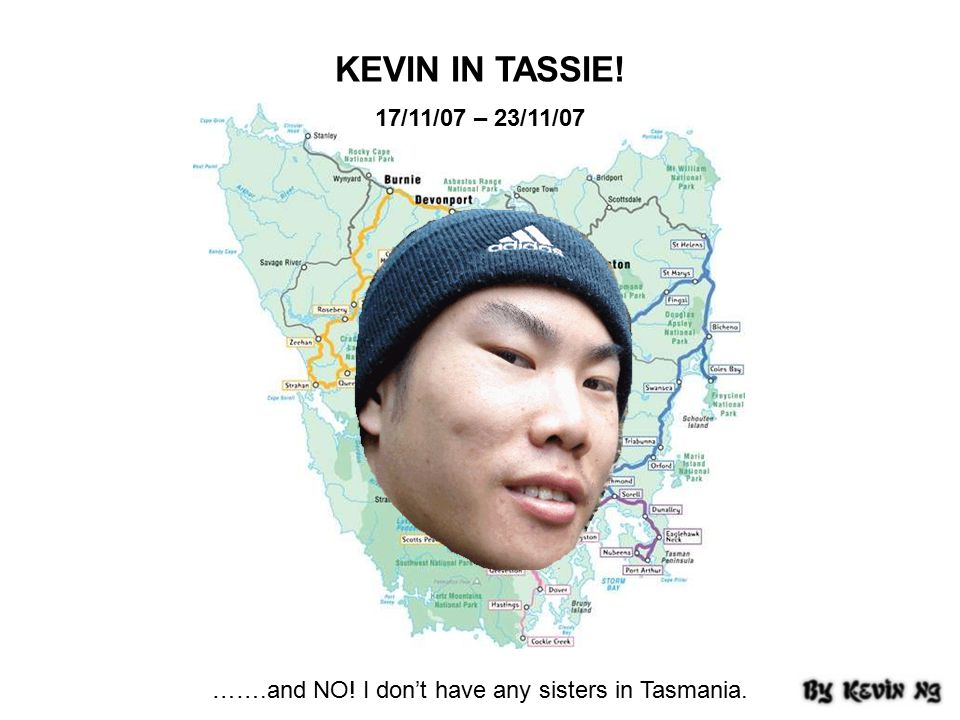 KEVIN IN TASSIE! 17/11/07 – 23/11/07 …….and NO! I don't have any sisters in Tasmania.