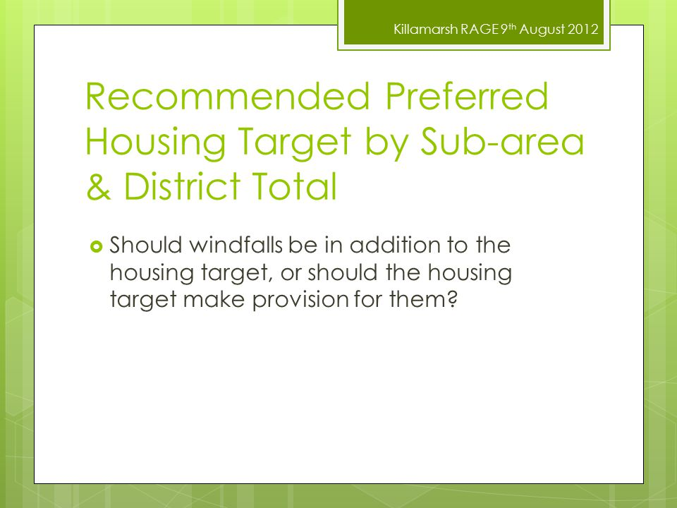 Killamarsh RAGE 9 th August 2012 Recommended Preferred Housing Target by Sub-area & District Total  Should windfalls be in addition to the housing target, or should the housing target make provision for them