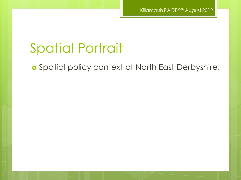 Killamarsh RAGE 9 th August 2012 Spatial Portrait  Spatial policy context of North East Derbyshire: