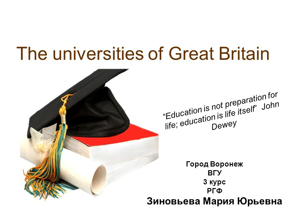 "The universities of Great Britain ""Education is not preparation for life; education is life itself"" John Dewey Город Воронеж ВГУ 3 курс РГФ Зиновьева"