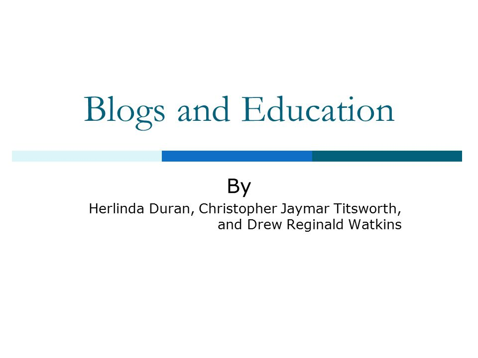 Blogs and Education By Herlinda Duran, Christopher Jaymar Titsworth, and Drew Reginald Watkins