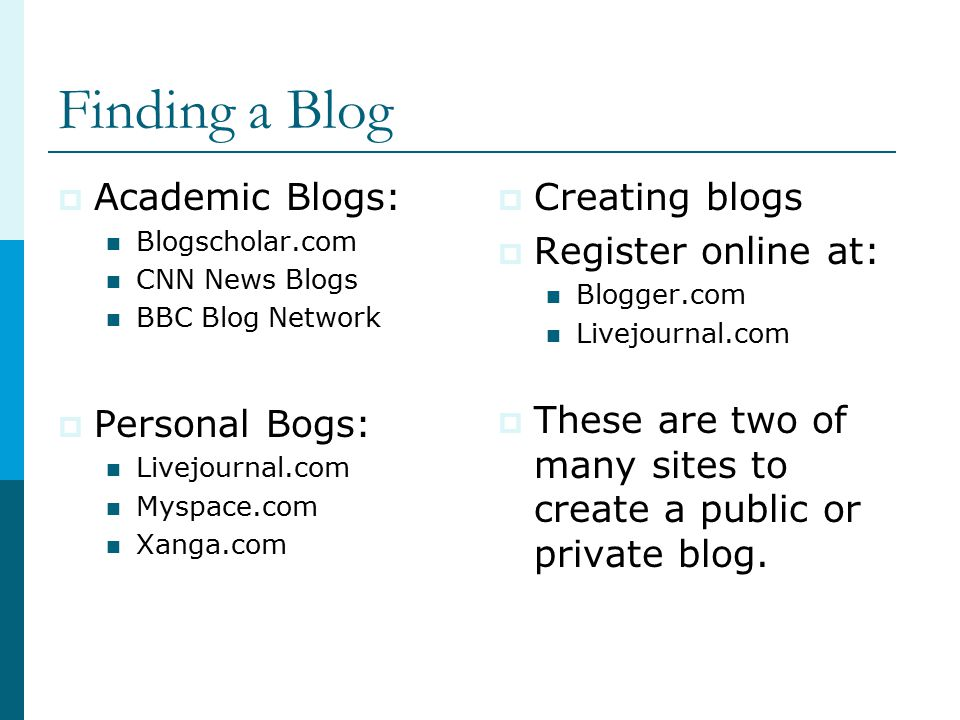 Finding a Blog  Academic Blogs: Blogscholar.com CNN News Blogs BBC Blog Network  Personal Bogs: Livejournal.com Myspace.com Xanga.com  Creating blogs  Register online at: Blogger.com Livejournal.com  These are two of many sites to create a public or private blog.