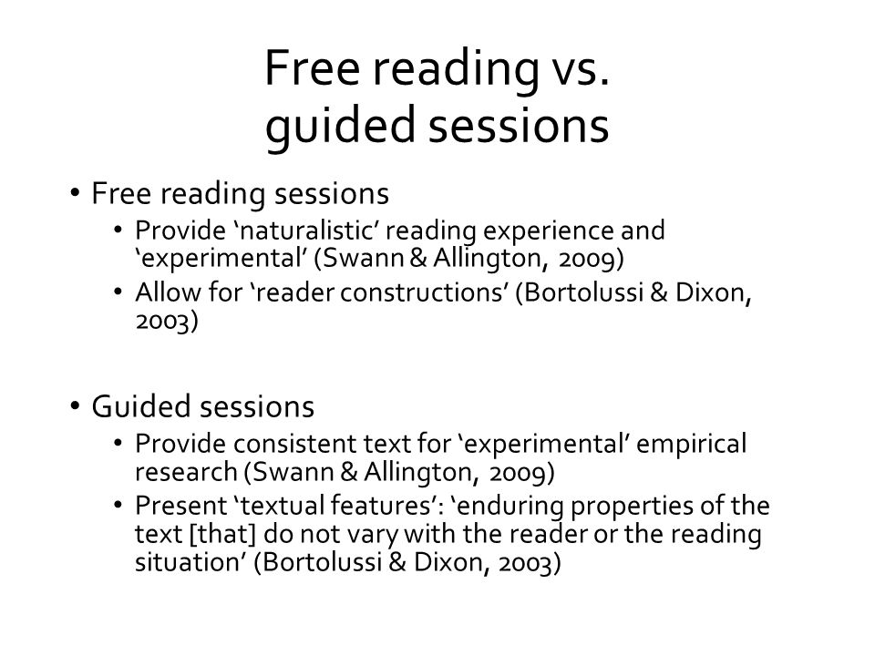 Free reading vs. guided sessions Free reading sessions Provide 'naturalistic' reading experience and 'experimental' (Swann & Allington, 2009) Allow fo