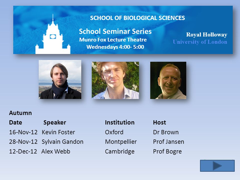 SCHOOL OF BIOLOGICAL SCIENCES Royal Holloway University of London Autumn Date Speaker Institution Host 16-Nov-12 Kevin Foster Oxford Dr Brown 28-Nov-12 Sylvain GandonMontpellier Prof Jansen 12-Dec-12 Alex Webb CambridgeProf Bogre School Seminar Series Munro Fox Lecture Theatre Wednesdays 4:00- 5:00