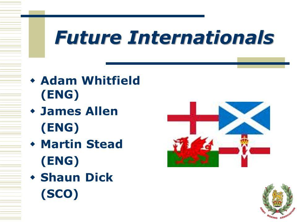 Future Internationals  Adam Whitfield (ENG)  James Allen (ENG)  Martin Stead (ENG)  Shaun Dick (SCO)