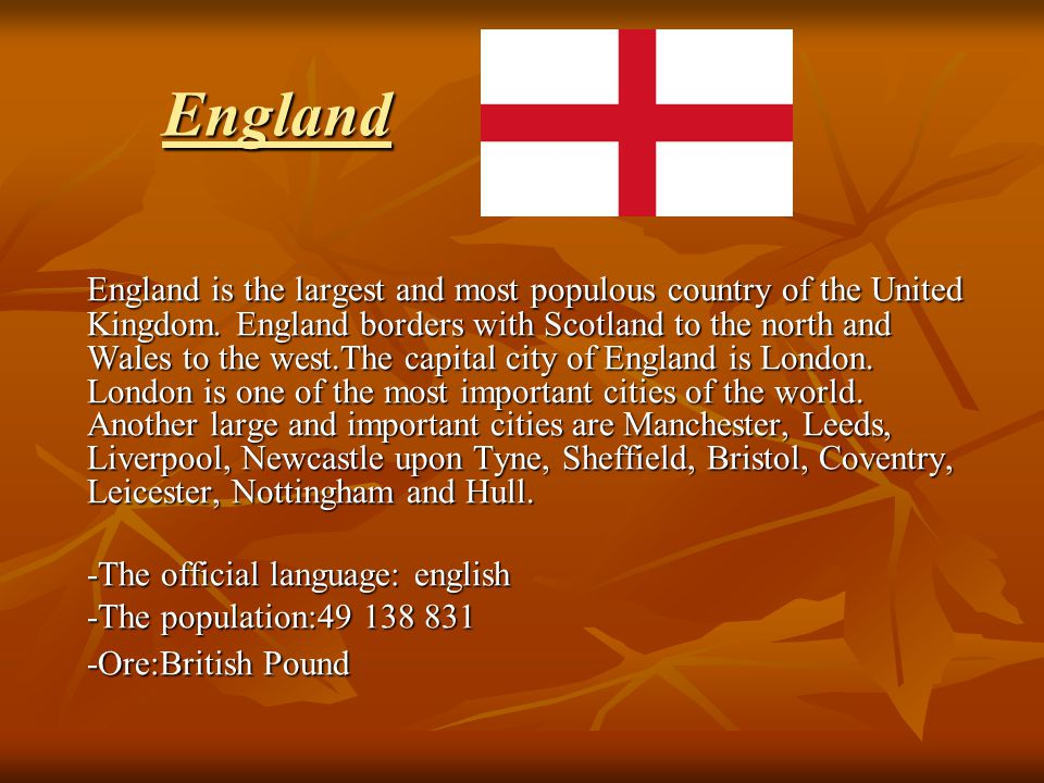England England is the largest and most populous country of the United Kingdom. England borders with Scotland to the north and Wales to the west.The c