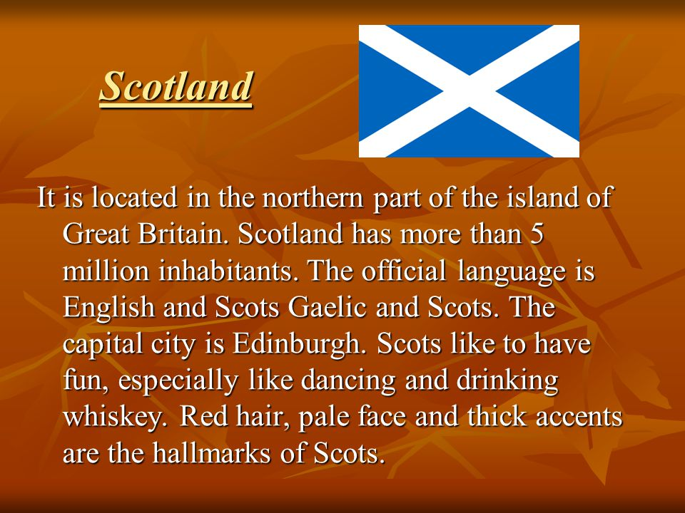 Scotland It is located in the northern part of the island of Great Britain. Scotland has more than 5 million inhabitants. The official language is Eng