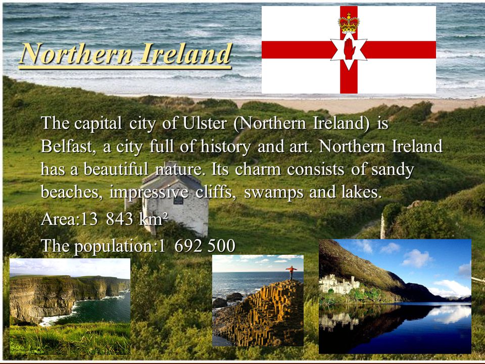 Northern Ireland The capital city of Ulster (Northern Ireland) is Belfast, a city full of history and art. Northern Ireland has a beautiful nature. It