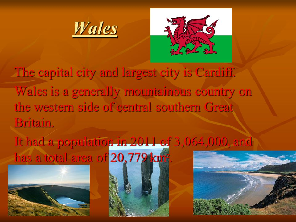Wales The capital city and largest city is Cardiff. Wales is a generally mountainous country on the western side of central southern Great Britain. It