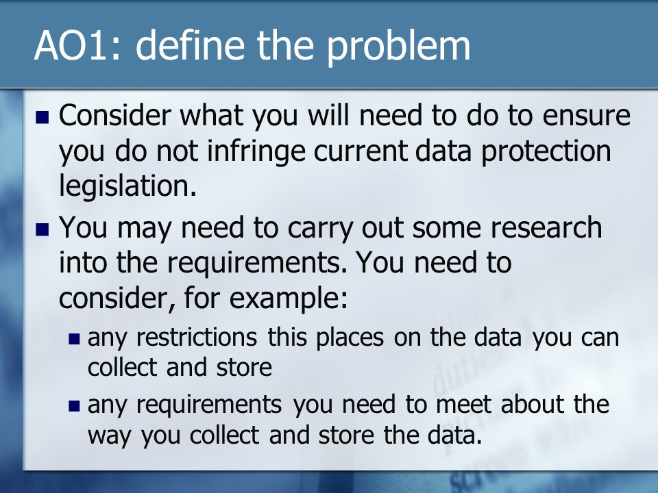 AO1: define the problem Consider what you will need to do to ensure you do not infringe current data protection legislation. You may need to carry out