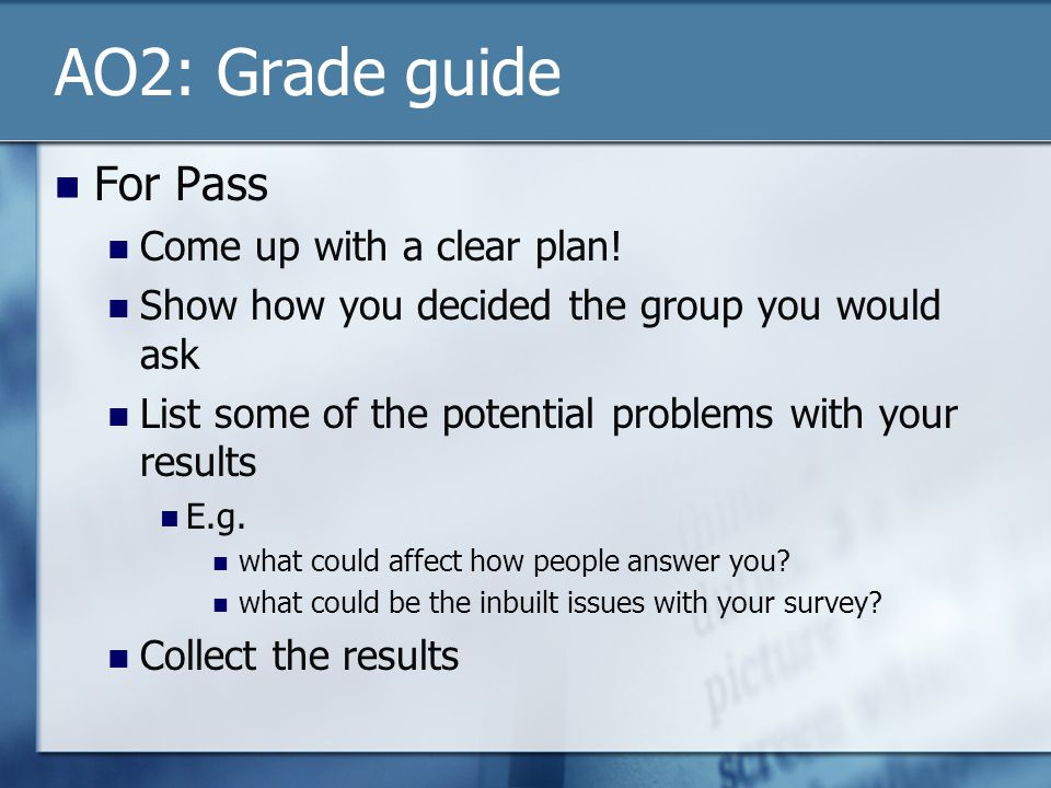 AO2: Grade guide For Pass Come up with a clear plan! Show how you decided the group you would ask List some of the potential problems with your result