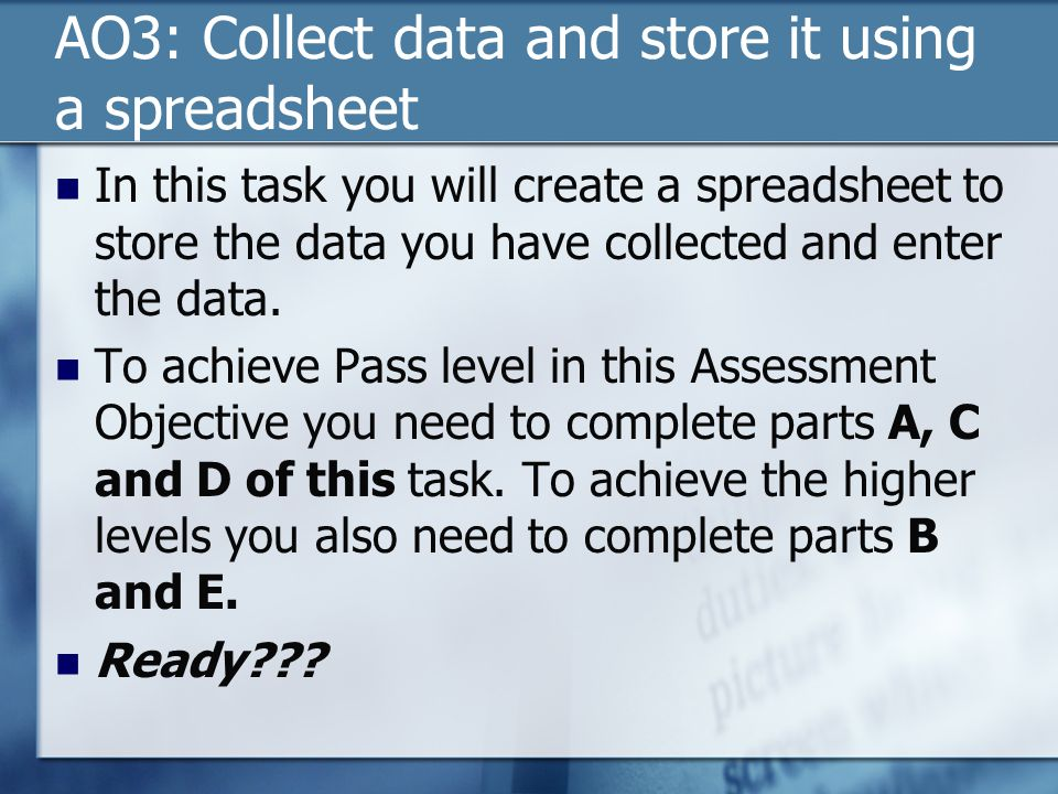 AO3: Collect data and store it using a spreadsheet In this task you will create a spreadsheet to store the data you have collected and enter the data.