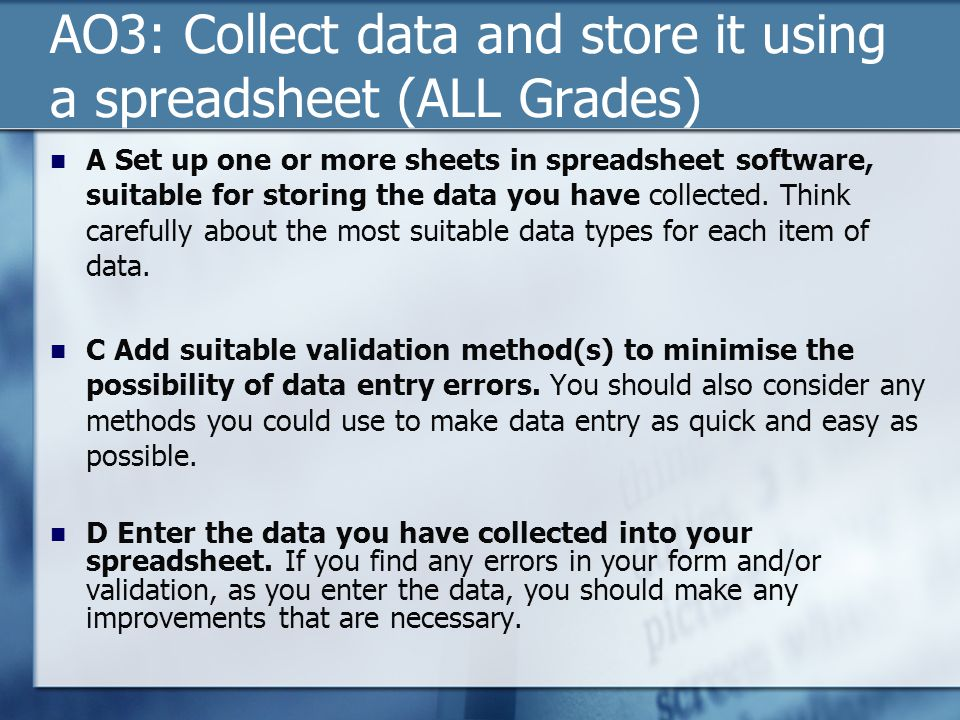AO3: Collect data and store it using a spreadsheet (ALL Grades) A Set up one or more sheets in spreadsheet software, suitable for storing the data you
