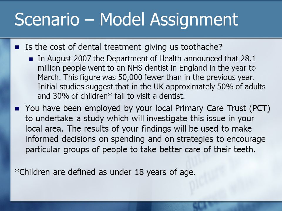 Scenario – Model Assignment Questions that need to be answered include: What is the biggest reason for people failing to visit NHS dentists.