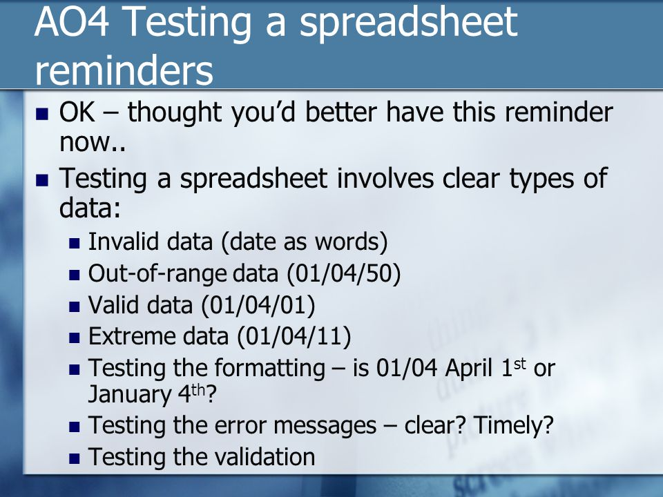 AO4 Testing a spreadsheet reminders OK – thought you'd better have this reminder now.. Testing a spreadsheet involves clear types of data: Invalid dat