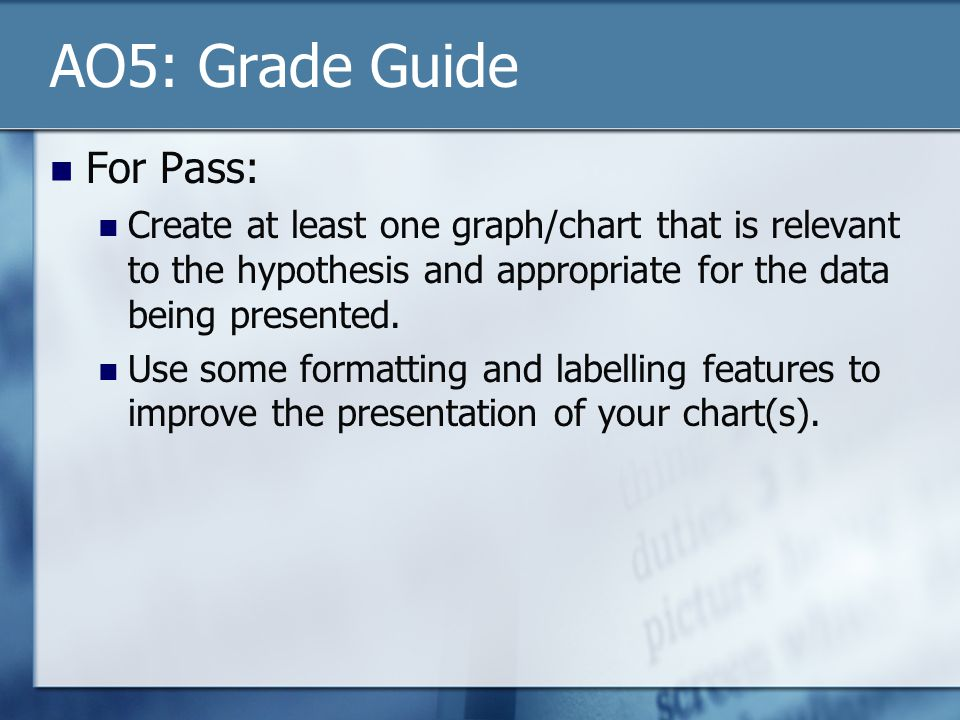 AO5: Grade Guide For Pass: Create at least one graph/chart that is relevant to the hypothesis and appropriate for the data being presented. Use some f