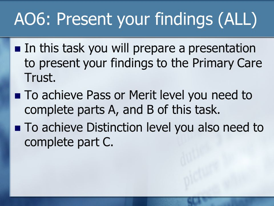AO6: Present your findings (ALL) In this task you will prepare a presentation to present your findings to the Primary Care Trust. To achieve Pass or M