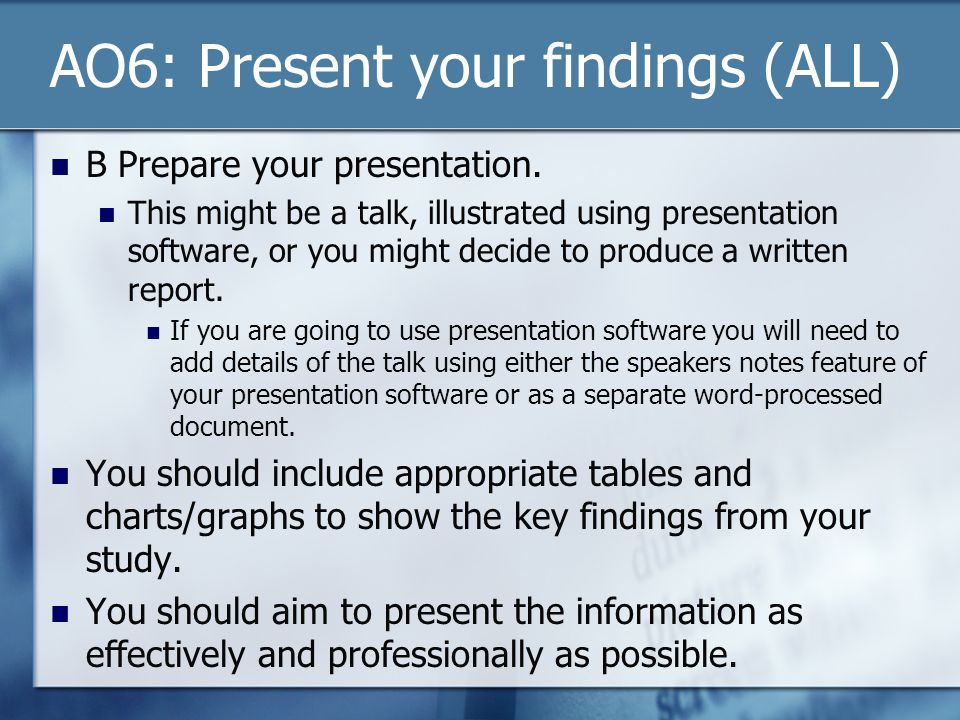 AO6: Present your findings (ALL) B Prepare your presentation. This might be a talk, illustrated using presentation software, or you might decide to pr