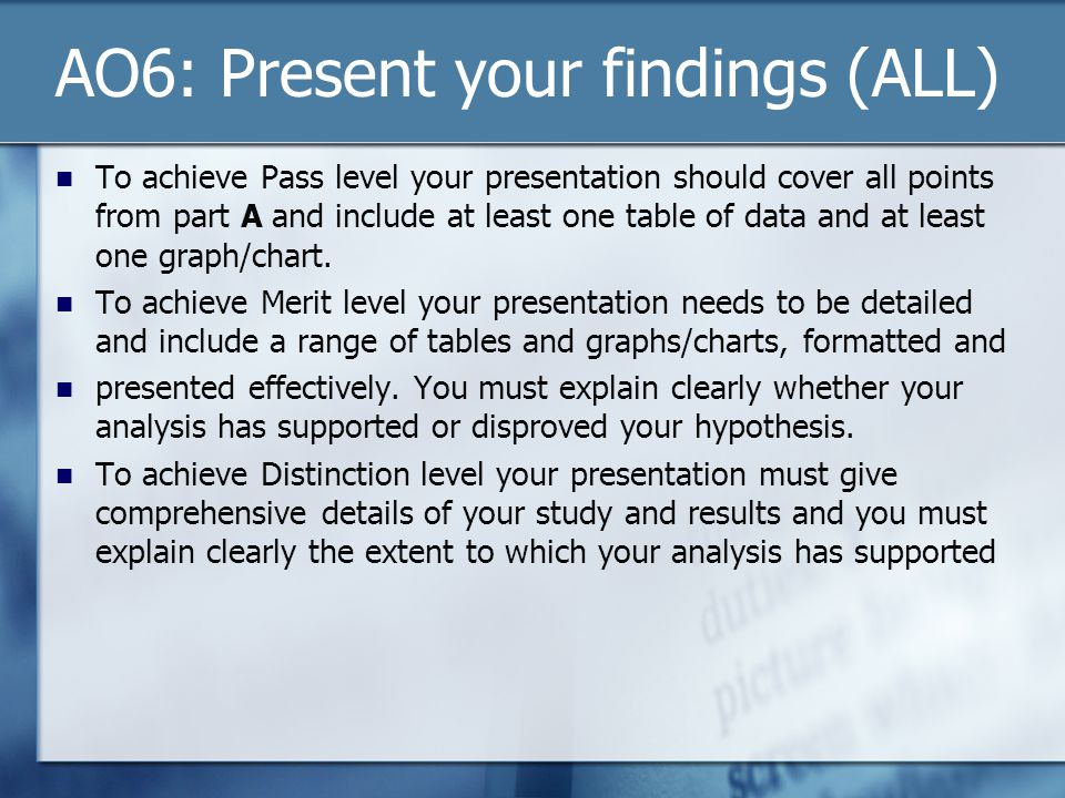 AO6: Present your findings (ALL) To achieve Pass level your presentation should cover all points from part A and include at least one table of data an