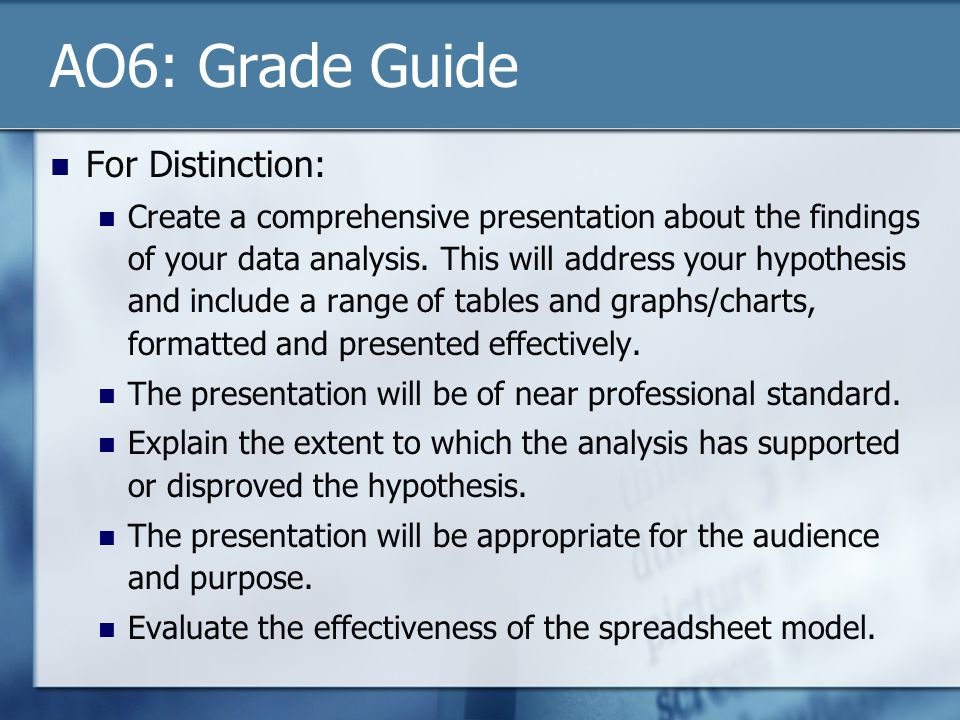 AO6: Grade Guide For Distinction: Create a comprehensive presentation about the findings of your data analysis. This will address your hypothesis and