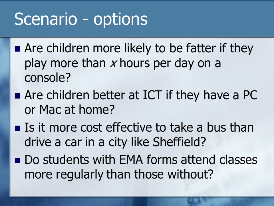 Scenario - options Are children more likely to be fatter if they play more than x hours per day on a console? Are children better at ICT if they have