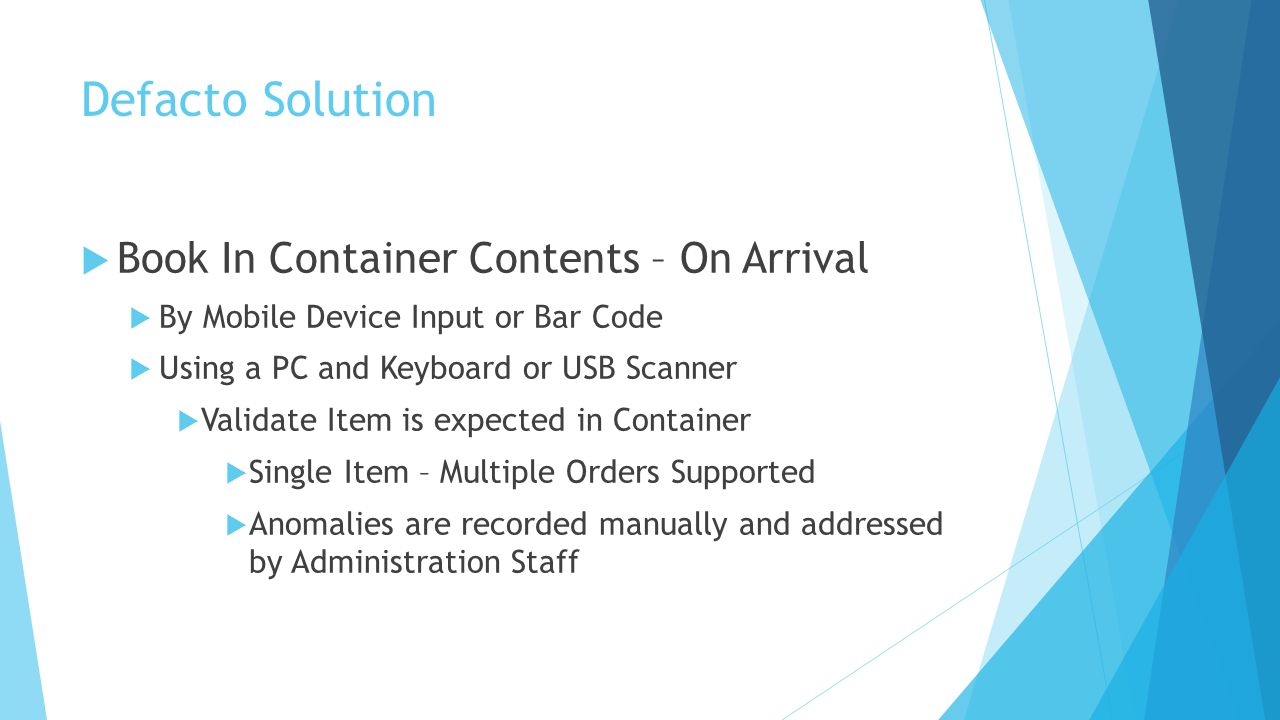 Defacto Solution  Book In Container Contents – On Arrival  By Mobile Device Input or Bar Code  Using a PC and Keyboard or USB Scanner  Validate Item is expected in Container  Single Item – Multiple Orders Supported  Anomalies are recorded manually and addressed by Administration Staff