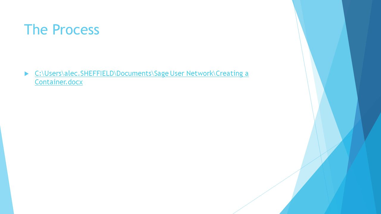 The Process  C:\Users\alec.SHEFFIELD\Documents\Sage User Network\Creating a Container.docx C:\Users\alec.SHEFFIELD\Documents\Sage User Network\Creati