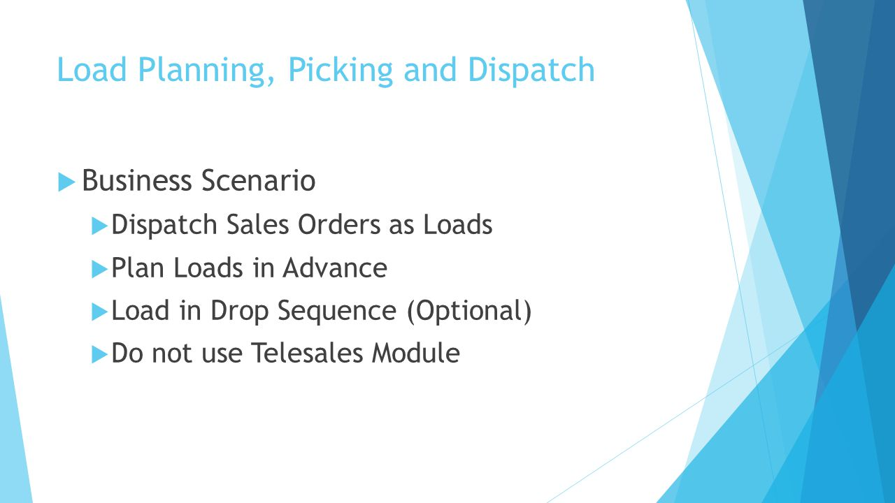 Load Planning, Picking and Dispatch  Business Scenario  Dispatch Sales Orders as Loads  Plan Loads in Advance  Load in Drop Sequence (Optional)  Do not use Telesales Module