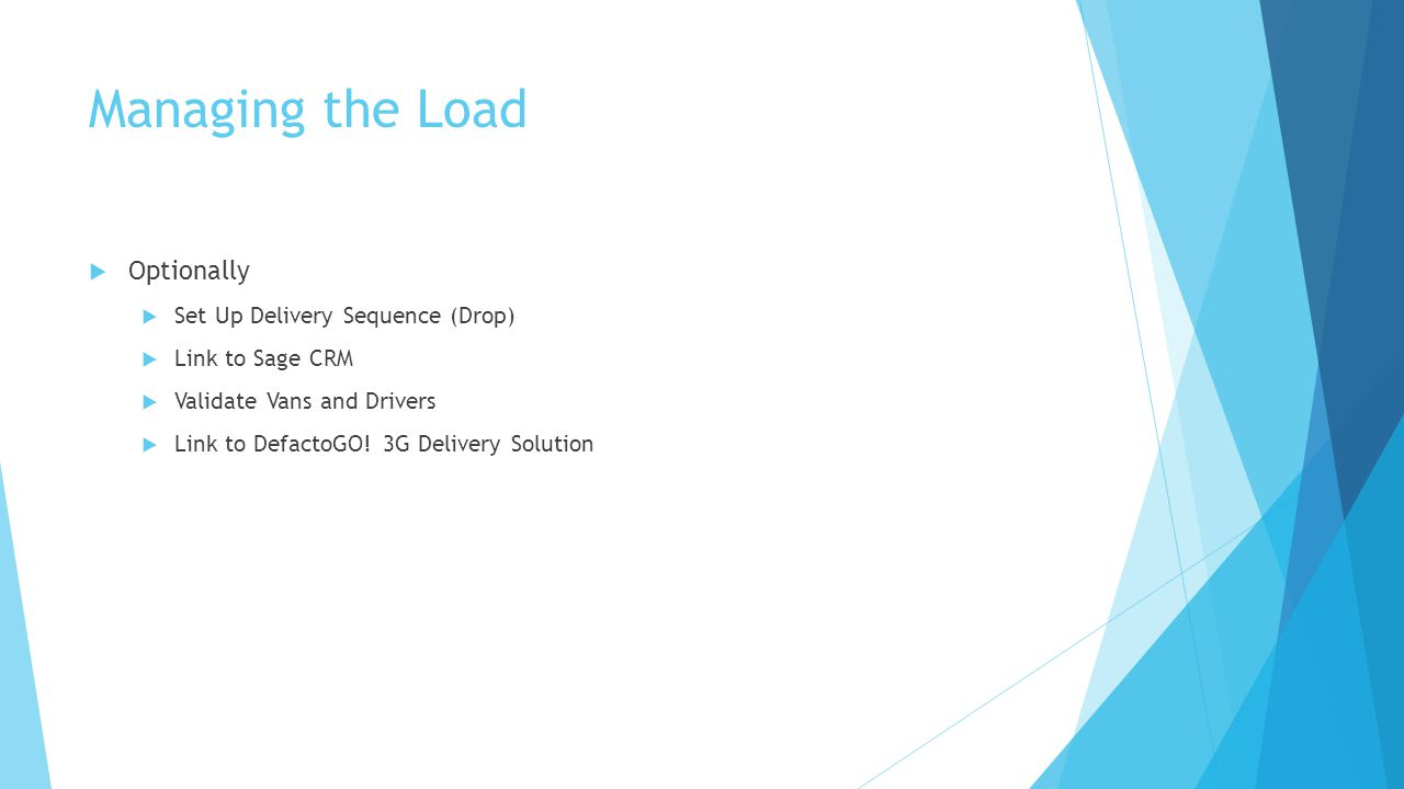 Managing the Load  Optionally  Set Up Delivery Sequence (Drop)  Link to Sage CRM  Validate Vans and Drivers  Link to DefactoGO.