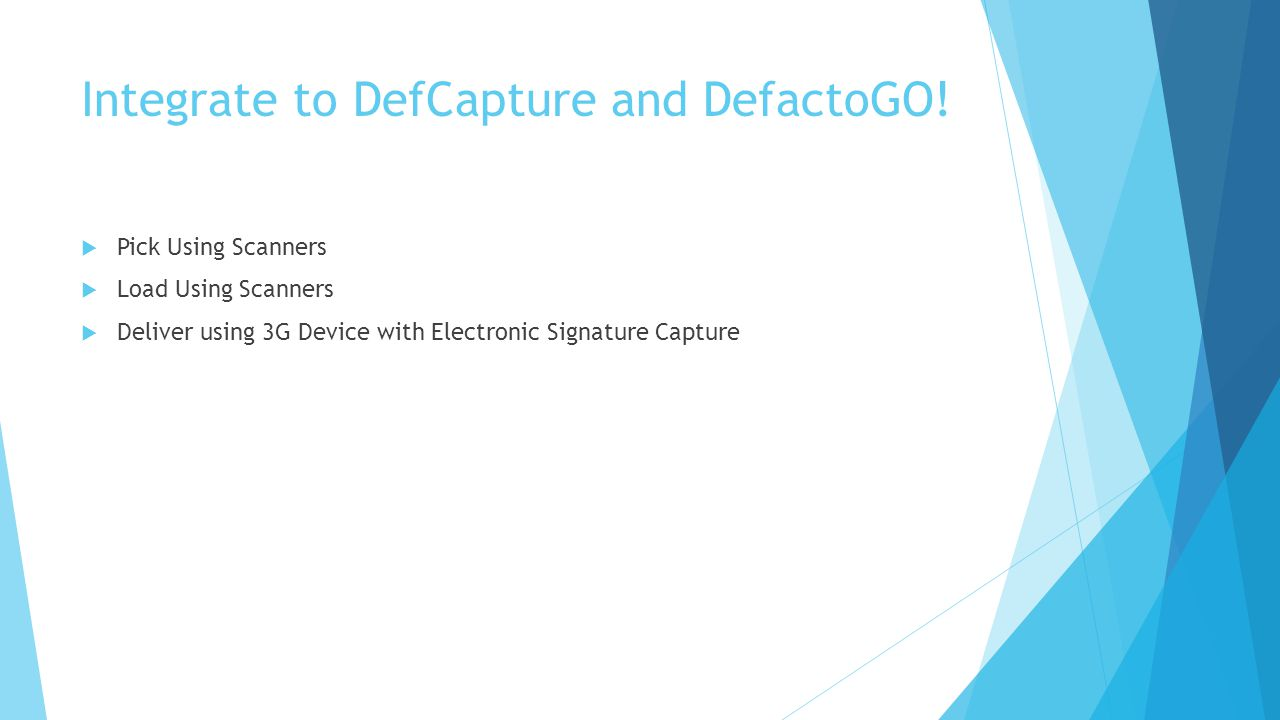 Integrate to DefCapture and DefactoGO!  Pick Using Scanners  Load Using Scanners  Deliver using 3G Device with Electronic Signature Capture