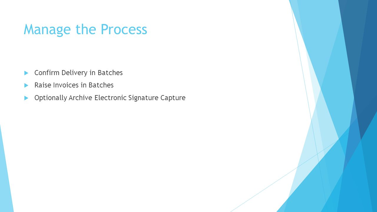 Manage the Process  Confirm Delivery in Batches  Raise Invoices in Batches  Optionally Archive Electronic Signature Capture