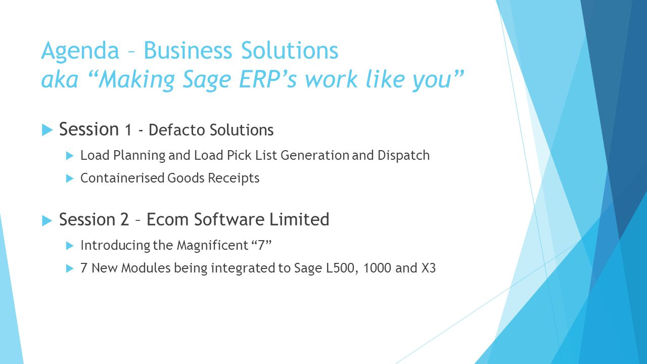 "Agenda – Business Solutions aka ""Making Sage ERP's work like you""  Session 1 - Defacto Solutions  Load Planning and Load Pick List Generation and Di"