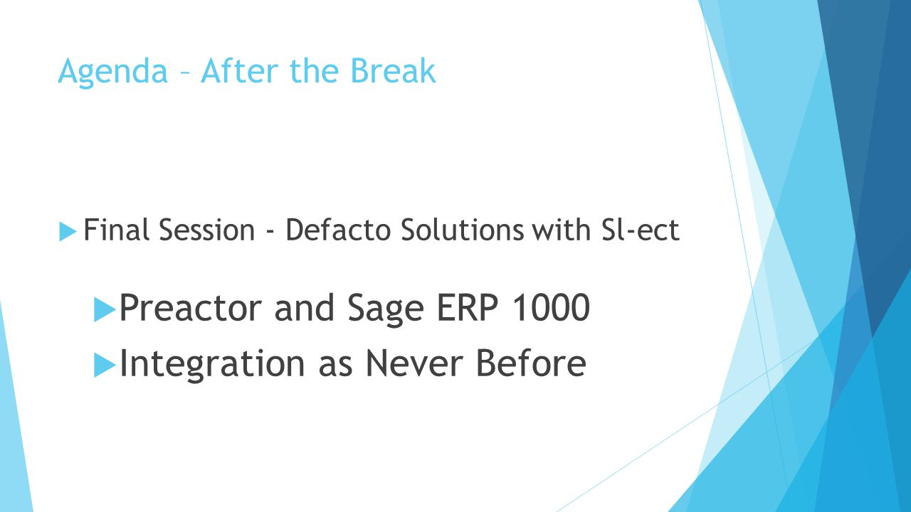 Agenda – After the Break  Final Session - Defacto Solutions with Sl-ect  Preactor and Sage ERP 1000  Integration as Never Before