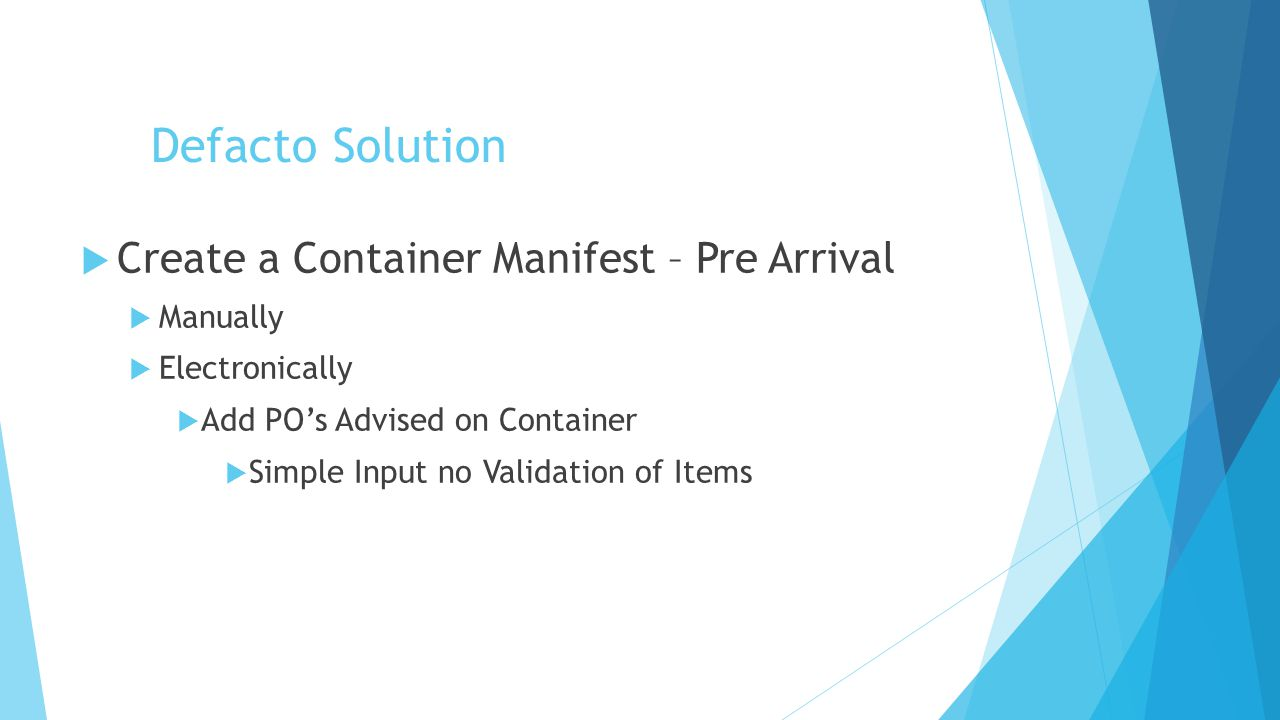 Defacto Solution  Create a Container Manifest – Pre Arrival  Manually  Electronically  Add PO's Advised on Container  Simple Input no Validation