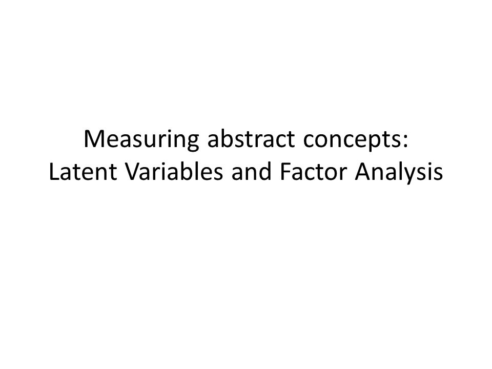 Measuring abstract concepts: Latent Variables and Factor Analysis