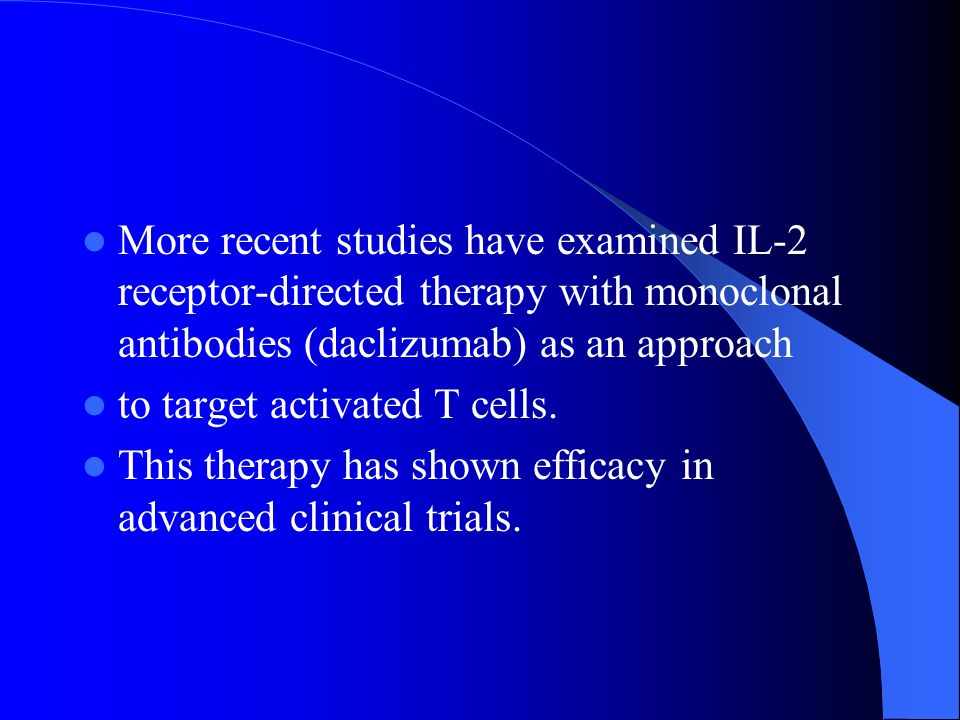 More recent studies have examined IL-2 receptor-directed therapy with monoclonal antibodies (daclizumab) as an approach to target activated T cells.