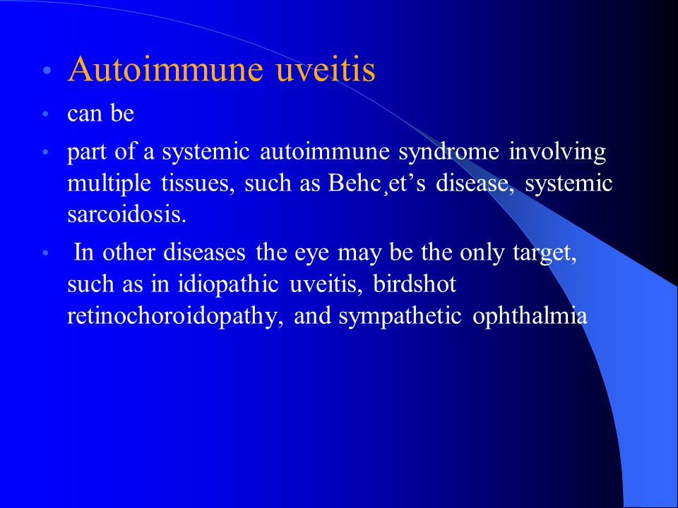 Autoimmune uveitis can be part of a systemic autoimmune syndrome involving multiple tissues, such as Behc¸et's disease, systemic sarcoidosis. In other