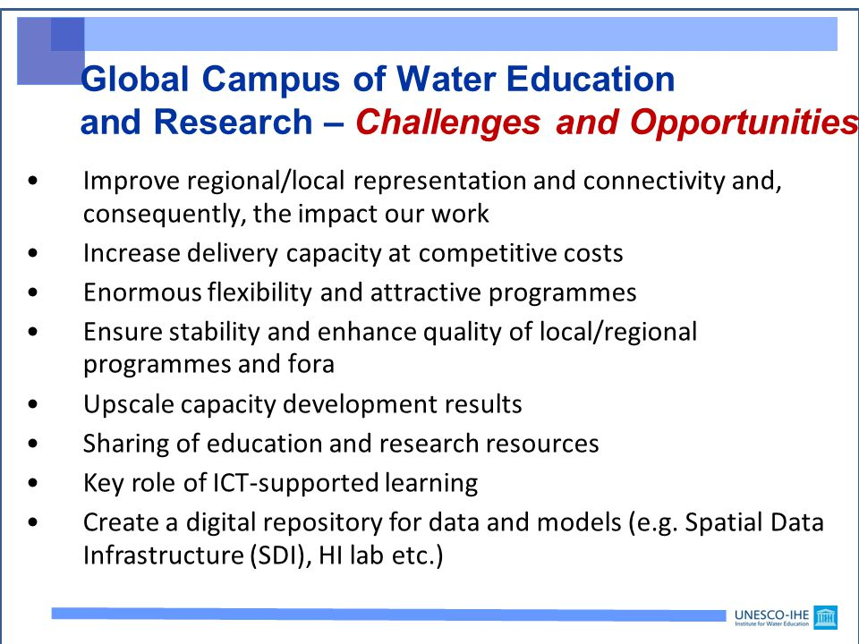 Global Campus of Water Education and Research – Challenges and Opportunities Improve regional/local representation and connectivity and, consequently, the impact our work Increase delivery capacity at competitive costs Enormous flexibility and attractive programmes Ensure stability and enhance quality of local/regional programmes and fora Upscale capacity development results Sharing of education and research resources Key role of ICT-supported learning Create a digital repository for data and models (e.g.