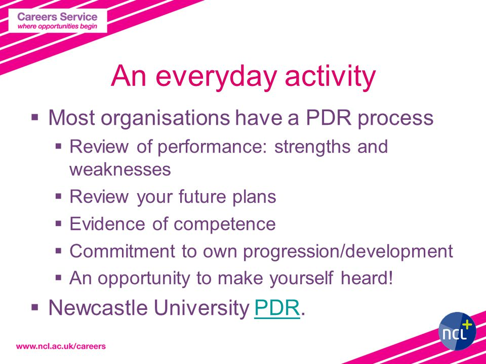 An everyday activity  Most organisations have a PDR process  Review of performance: strengths and weaknesses  Review your future plans  Evidence of competence  Commitment to own progression/development  An opportunity to make yourself heard.