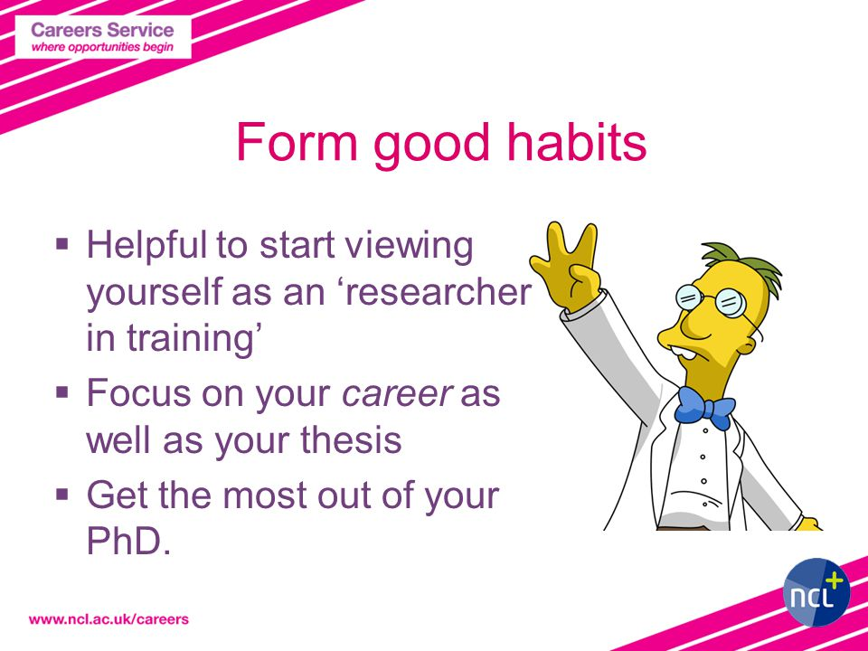 Form good habits  Helpful to start viewing yourself as an 'researcher in training'  Focus on your career as well as your thesis  Get the most out of your PhD.