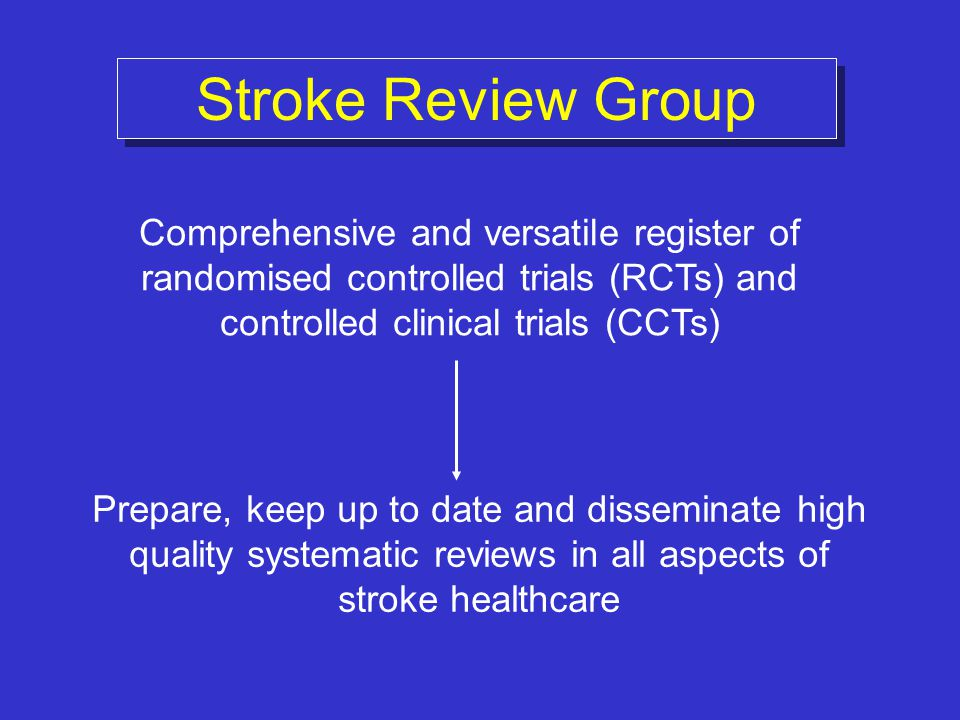 Stroke Review Group Prepare, keep up to date and disseminate high quality systematic reviews in all aspects of stroke healthcare Comprehensive and ver